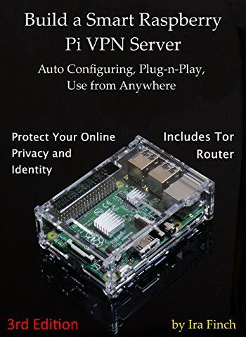 Build a Smart Raspberry Pi VPN Server: Auto Configuring, Plug-n-Play, Use from Anywhere (3rd Edition, Rev 1.0)