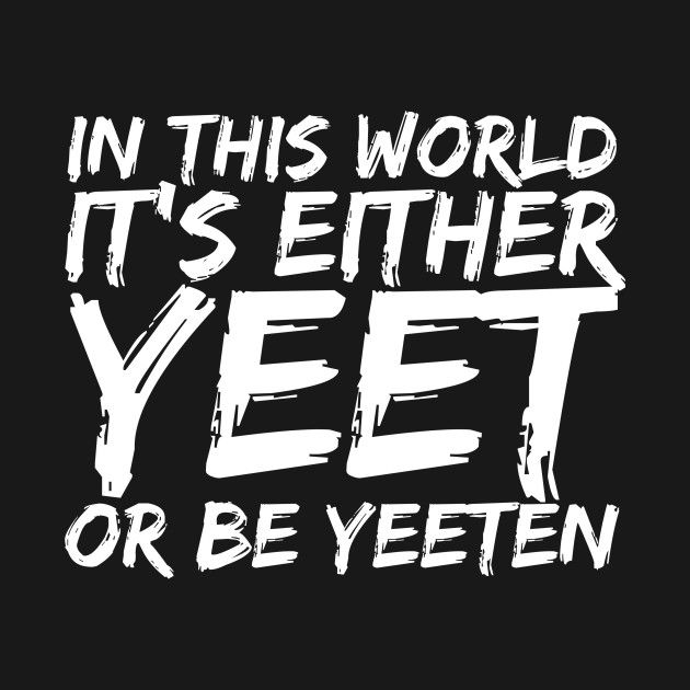 Check Out This Awesome Yeet Or Be Yeeten Internet Meme Design On