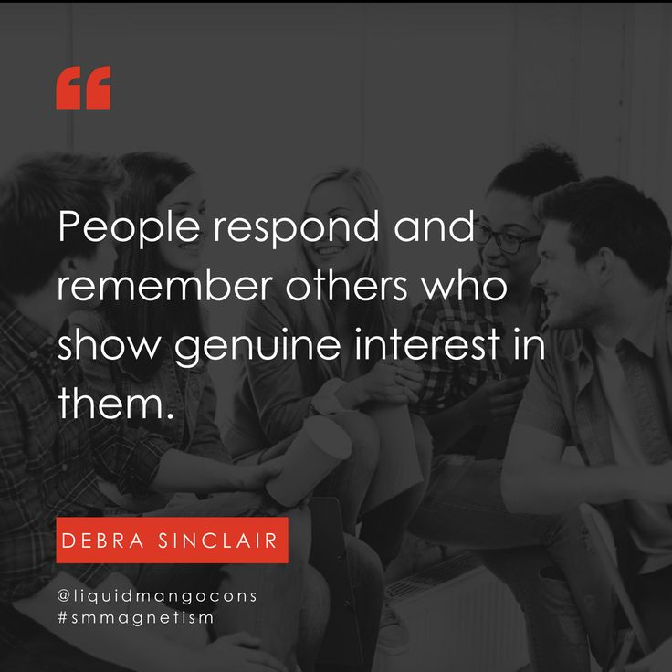 People respond and remember others who show genuine interest in them.