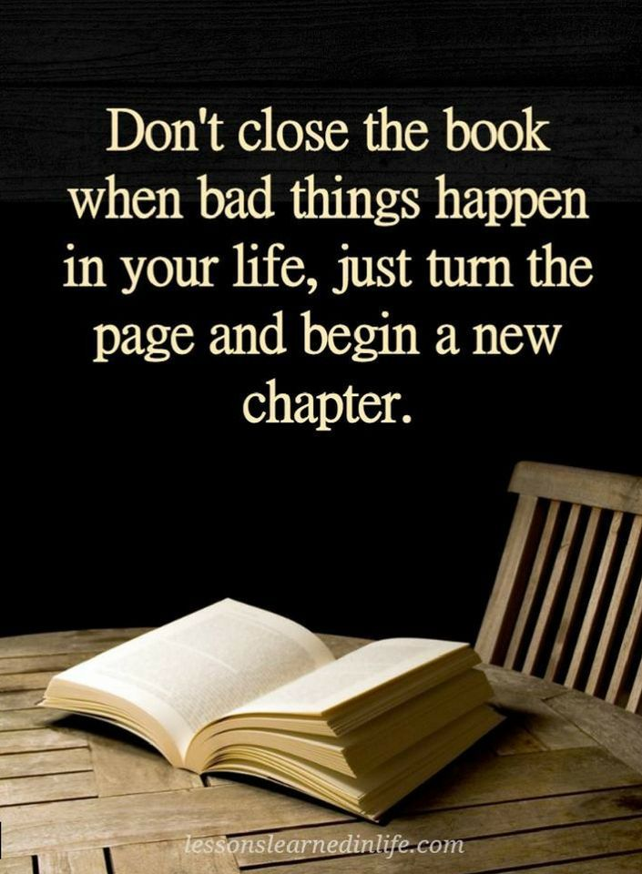 Quotes Don't close the book when bad things happen in your life. Just turn the page and begin a new chapter.