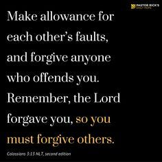 """Make allowance for each other's faults, and forgive anyone who offends you. Remember, the Lord forgave you, so you must forgive others"" (Colossians 3:13 NLT, second edition). The forgiven should forgive. Learn why in this devotional from Pastor Rick Warren."