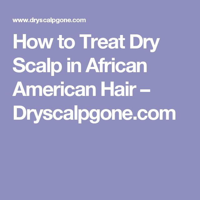 How to Treat Dry Scalp in African American Hair – Dryscalpgone.com