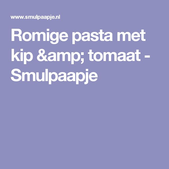 Romige pasta met kip & tomaat - Smulpaapje