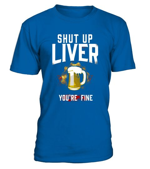 "# Shut Up Liver You're Fine Funny Beer Drinking T Shirt .  Special Offer, not available in shops      Comes in a variety of styles and colours      Buy yours now before it is too late!      Secured payment via Visa / Mastercard / Amex / PayPal      How to place an order            Choose the model from the drop-down menu      Click on ""Buy it now""      Choose the size and the quantity      Add your delivery address and bank details      And that's it!      Tags: Funny drinking quote ""Shut Up…"