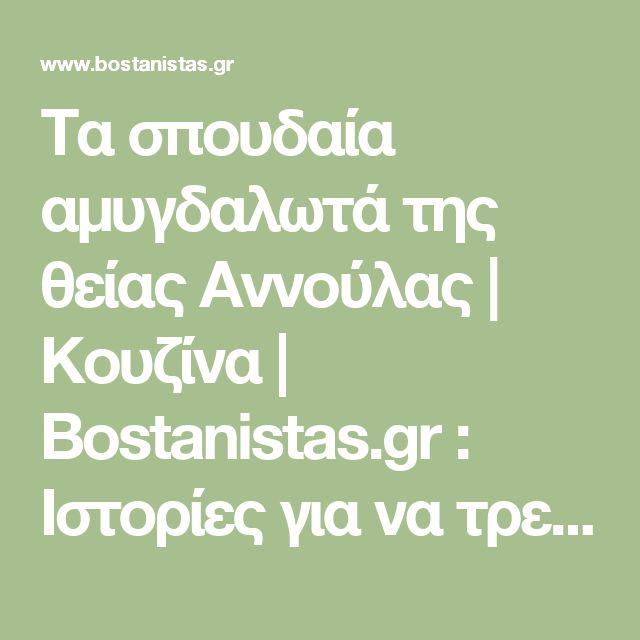 Τα σπουδαία αμυγδαλωτά της θείας Αννούλας   Κουζίνα   Bostanistas.gr : Ιστορίες για να τρεφόμαστε διαφορετικά