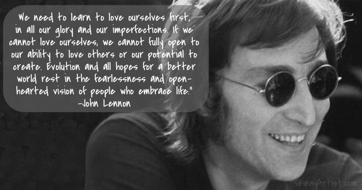We Need To Learn Love Ourselves First In All Our Glory And Imperfections John Lennon