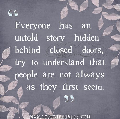 Everyone has an untold story hidden behind closed doors, try to understand that people are not always as they first seem.