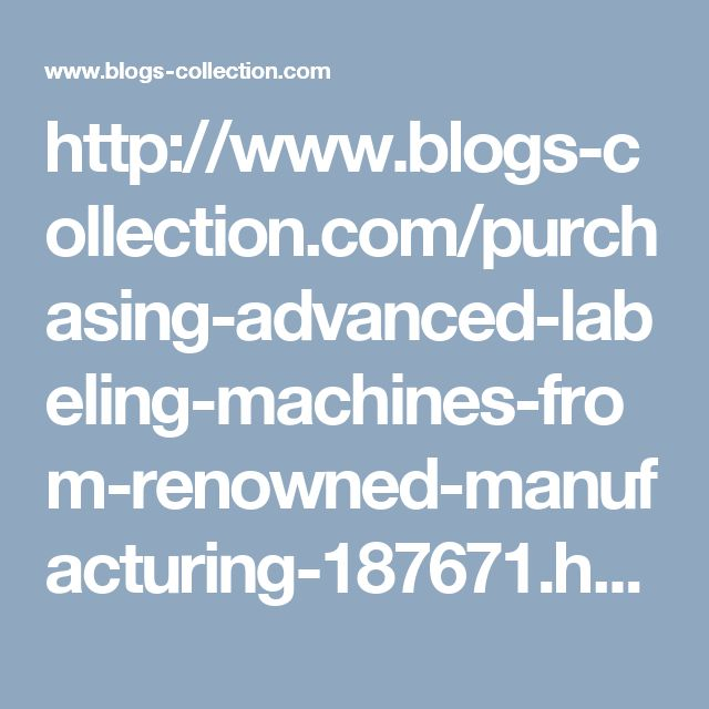 http://www.blogs-collection.com/purchasing-advanced-labeling-machines-from-renowned-manufacturing-187671.html
