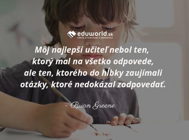 Môj najlepší učiteľ nebol ten, ktorý mal na všetko odpovede, ale ten, ktorého do hĺbky zaujímali otázky, ktoré nedokázal zodpovedať.\n(Brian Greene)