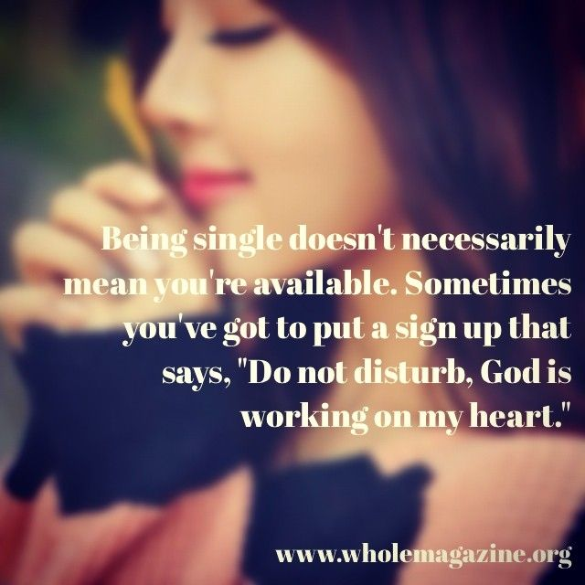 Being single doesn't necessarily mean you're available.  Sometimes you've got to put a sign up that says: Do not disturb, God is working on my heart.