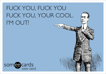 Half Baked Quote - Funny Workplace Ecard: FUCK YOU, FUCK YOU FUCK YOU, YOUR COOL. I'M OUT!