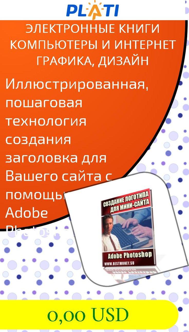 Иллюстрированная, пошаговая технология создания заголовка для Вашего сайта с помощью Adobe Photoshop Электронные книги Компьютеры и интернет Графика, дизайн