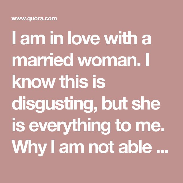 I am in love with a married woman. I know this is disgusting, but she is everything to me. Why I am not able to forget or ignore her? - Quora