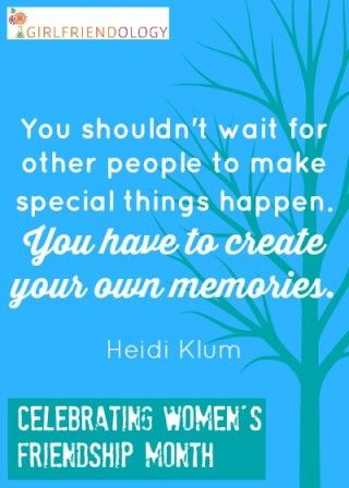 Create your own memories, female friendship quote - Celebrating Women's Friendship Month  http://girlfriendology.com/3546/month-of-friendship-day-4-make-a-memory-gift/