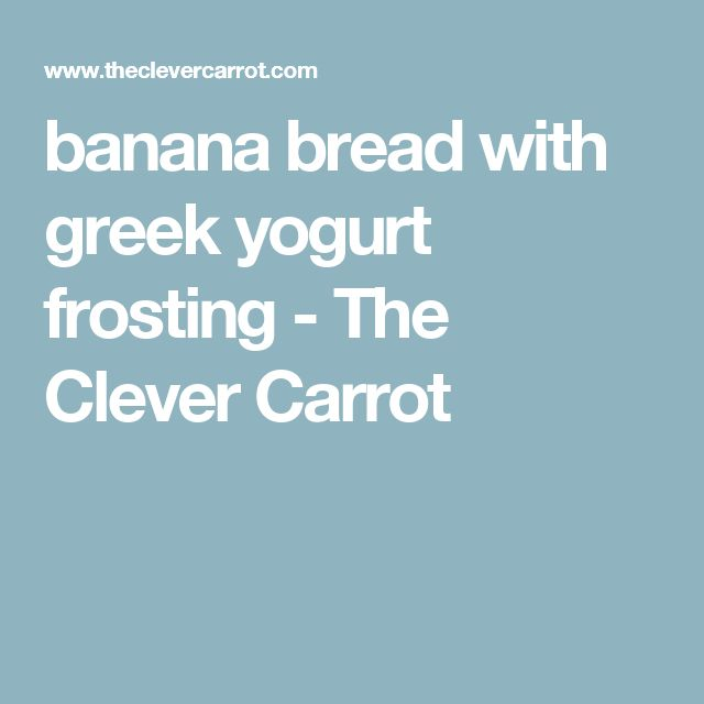 banana bread with greek yogurt frosting - The Clever Carrot