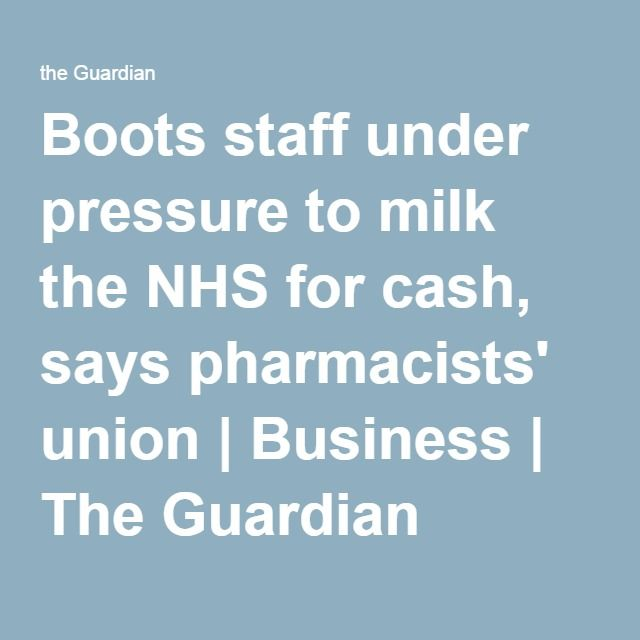 Boots staff under pressure to milk the NHS for cash, says pharmacists' union | Business | The Guardian