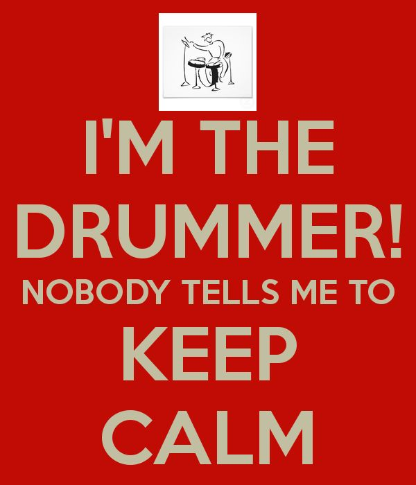 I'M THE DRUMMER! NOBODY TELLS ME TO KEEP CALM