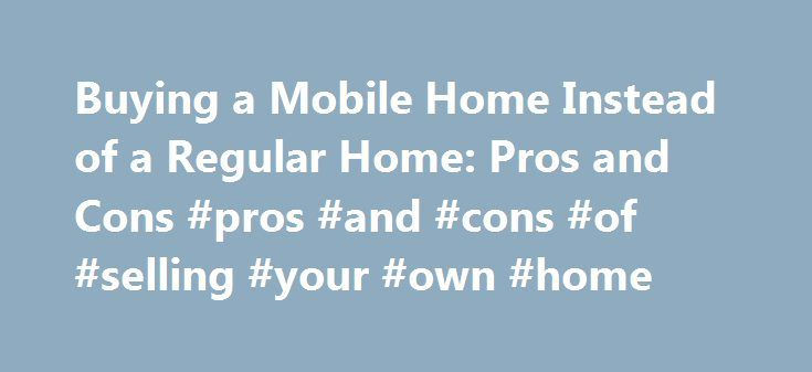 Buying a Mobile Home Instead of a Regular Home: Pros and Cons #pros #and #cons #of #selling #your #own #home http://donate.nef2.com/buying-a-mobile-home-instead-of-a-regular-home-pros-and-cons-pros-and-cons-of-selling-your-own-home/  # Buying a Mobile Home Instead of a Regular Home: Pros and Cons There are several advantages to buying mobile home instead of a traditional stick built house, but there are also disadvantages. Before you decide to buy a mobile home, weigh the pros and cons to…