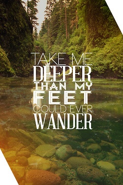 Take me deeper than my feet could ever wander.