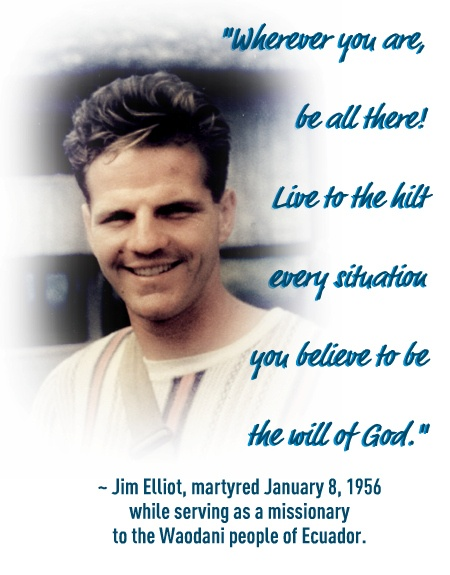 """Wherever you are, be all there! Live to the hilt every situation you believe to be the will of God."" ~ Jim Elliot"