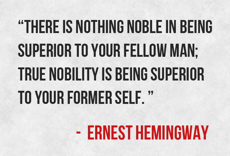"""There is nothing noble in being superior to your fellow man; true nobility is being superior to your former self."""