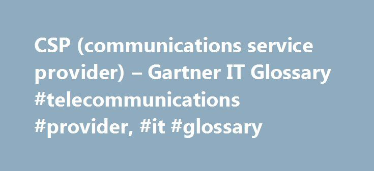 CSP (communications service provider) – Gartner IT Glossary #telecommunications #provider, #it #glossary http://fiji.remmont.com/csp-communications-service-provider-gartner-it-glossary-telecommunications-provider-it-glossary/  # Includes all service providers offering telecommunication services or some combination of information and media services, content, entertainment and applications services over networks, leveraging the network infrastructure as a rich, functional platform. CSPs…