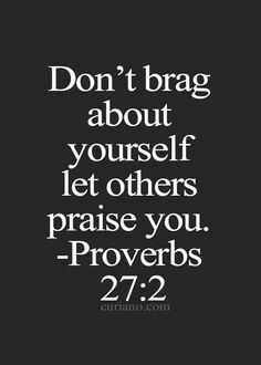 """Don't brag about yourself, let others praise you."" - Proverbs 27:2"