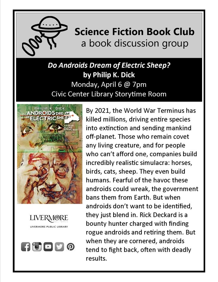 """4/6/2015 Science Fiction Book Club - """"Do Androids Dream of Electric Sheep?"""" by Philip K. Dick. By 2021, the World War Terminus has killed millions, driving entire species into extinction and sending mankind off-planet. Those who remain covet any living creature, and for people who can't afford one, companies build incredibly realistic simulacra: horses, birds, cats, sheep. They even build humans. Fearful of the havoc these androids could wreak, the government bans them from..."""