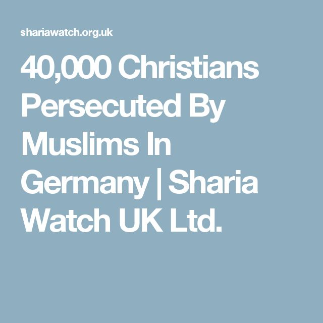 40,000 Christians Persecuted By Muslims In Germany | Sharia Watch UK Ltd.