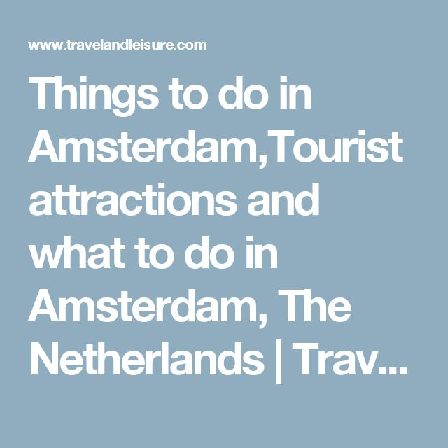 Things to do in Amsterdam,Tourist attractions and what to do in Amsterdam, The Netherlands | Travel + Leisure