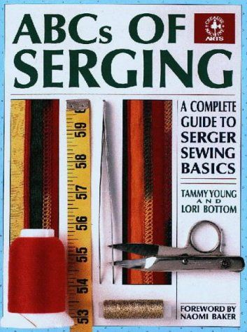 ABCs of Serging: A Complete Guide to Serger Sewing Basics a Complete Guide to Serger Sewing Basics
