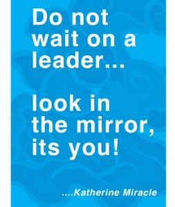Inspirational Quotes: Do not wait on a leader... look in the mirror, it's you! ~ Katherine Miracle