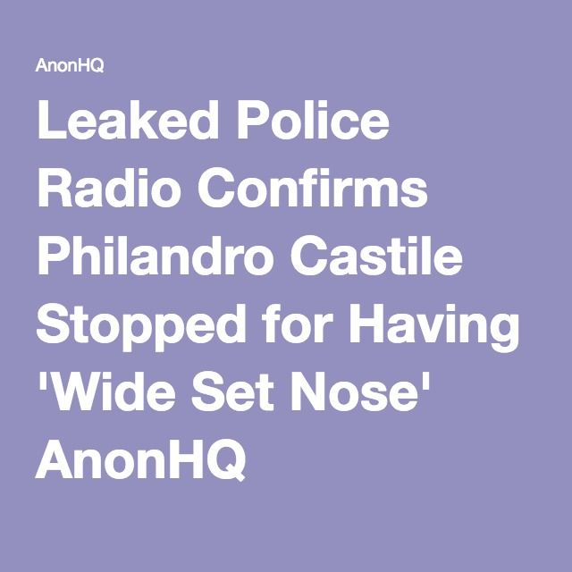 Leaked Police Radio Confirms Philandro Castile Stopped for Having 'Wide Set Nose' AnonHQ http://anonhq.com/leaked-police-radio-confirms-philandro-castile-stopped-wide-set-nose/