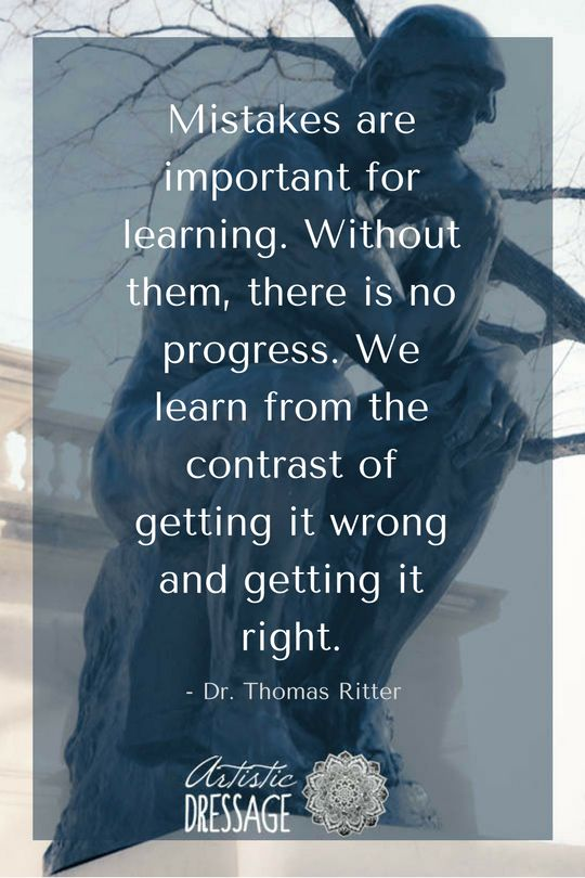 """Mistakes are important for learning. Without them, there is no progress. We learn from the contrast of getting it wrong and getting it right."" - Thomas Ritter artisticdressage.com"