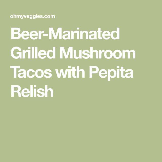 Beer-Marinated Grilled Mushroom Tacos with Pepita Relish