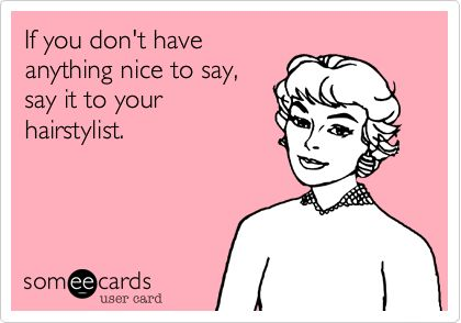If you don't have anything nice to say, say it to your hairstylist.