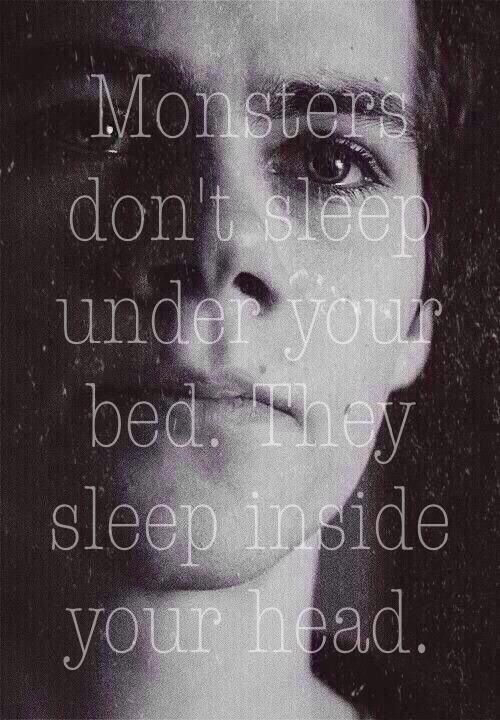 Monsters don't sleep under your bed. They sleep inside your head.