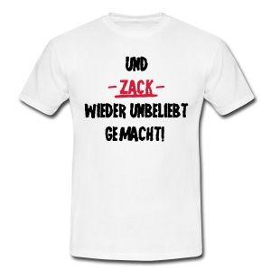 Und ZACK wieder unbeliebt gemacht, lustige Sprüche T ...