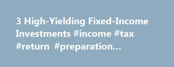 3 High-Yielding Fixed-Income Investments #income #tax #return #preparation #software http://income.nef2.com/3-high-yielding-fixed-income-investments-income-tax-return-preparation-software/  #fixed income investment # 3 High-Yielding Fixed-Income Investments A one year certificate of deposit (CD) is currently paying an average rate of 0.85 percent—not even one percent. Interestingly, that same CD was paying closer to 6 percent five years ago. So if you had $100,000 invested in that CD, your…