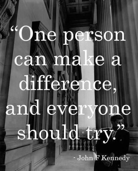 """One person can make a difference, and everyone should try."" -John F. Kennedy The world would be better if we all did. It's not easy, but it is that simple."