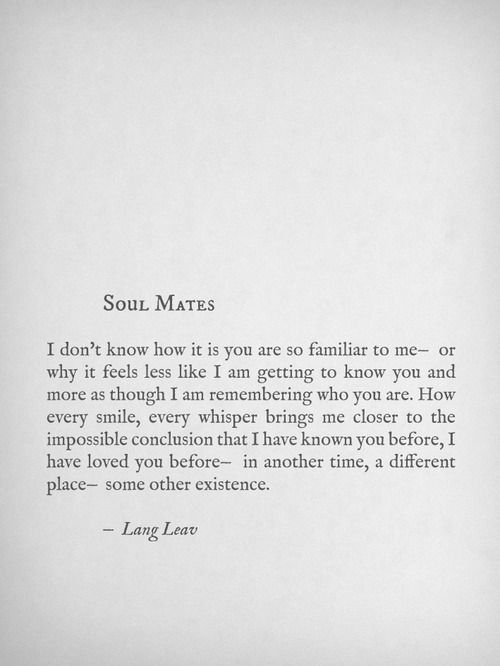 Soul Mates: I don't know how it is you are so familiar to me - or why it feels like I am getting to know you and more as though I am remembering who you are...-Lang Leav <3