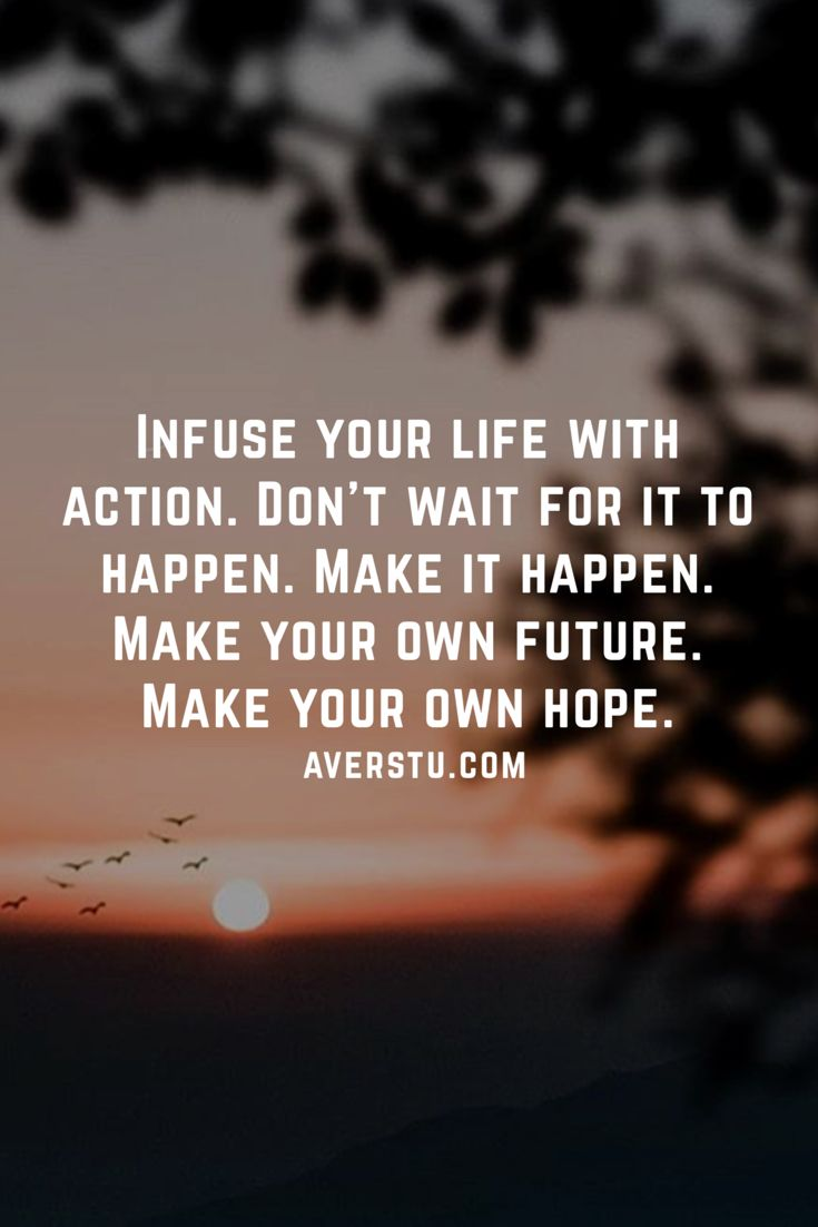 Infuse your life with action. Don't wait for it to happen