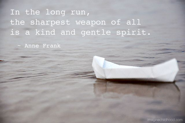 """In the long run, the sharpest weapon of all is a kind and gentle spirit"" ~ Anne Frank"