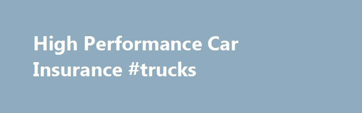 High Performance Car Insurance #trucks http://usa.remmont.com/high-performance-car-insurance-trucks/  #performance car insurance # High Performance Car Insurance Just because you own a high performance car, doesn't mean that you have to pay sky-high premiums. Quoteline Direct has been driving down the cost of performance car insurance for more than 45 years. Whether you own a prestige sports car or a hot hatch; we will do our best to find you the right cover at the right price. High street…