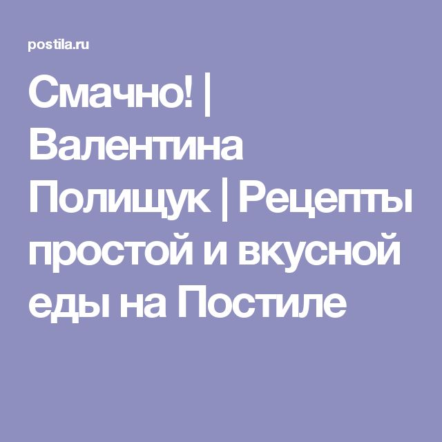 Смачно! | Валентина Полищук | Рецепты простой и вкусной еды на Постиле