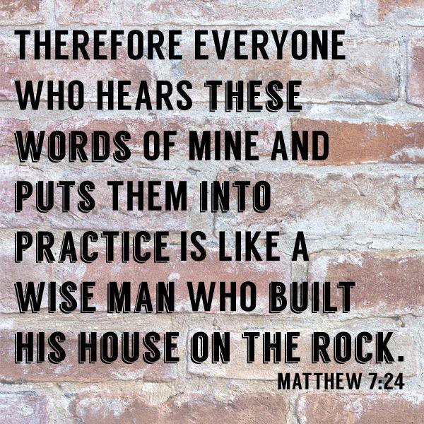 Matthew 7:24 - Read more from Matthew 7 here: http://www.biblegateway.com/passage/?search=Matthew+7%3A24-27&version=ESV