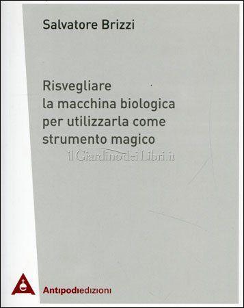 Risvegliare la Macchina Biologica per Utilizzarla come Strumento Magico di Salvatore Brizzi http://www.ilgiardinodeilibri.it/libri/__risvegliare-la-macchina-biologica-per-utilizzarla-come-strumento-magico.php?pn=4654