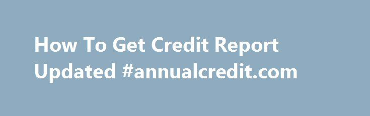 How To Get Credit Report Updated #annualcredit.com http://credit-loan.nef2.com/how-to-get-credit-report-updated-annualcredit-com/  #how to get a credit report # Inside the problem when you are willing to perform but powerless to get the desired work, you could feel worried as you haven t How to get credit report updated any revenue stream to cope with critical personal requirements. You don't need to be worried about income given that personal loans for unemployed is available to you. where…