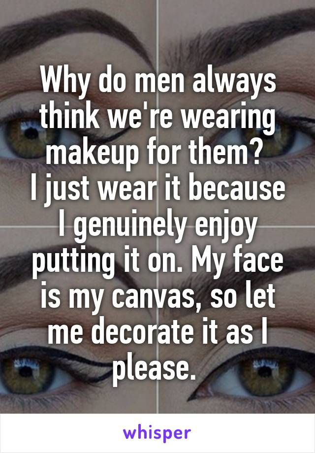 Why do men always think we're wearing makeup for them?  I just wear it because I genuinely enjoy putting it on. My face is my canvas, so let me decorate it as I please.