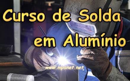 Curso de Solda em Aluminio; Veja em detalhes neste site http://www.mpsnet.net/1/416.html